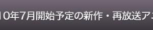 2010年7月開始予定の新作・再放送アニメ16本