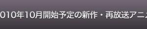 2010年10月開始予定の新作・再放送アニメ32本