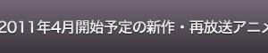 2011年4月開始予定の新作・再放送アニメ53本まとめ