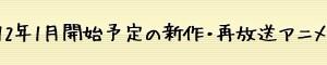 放送開始日時順「2012年1月開始予定の新作・再放送アニメ37本」まとめ